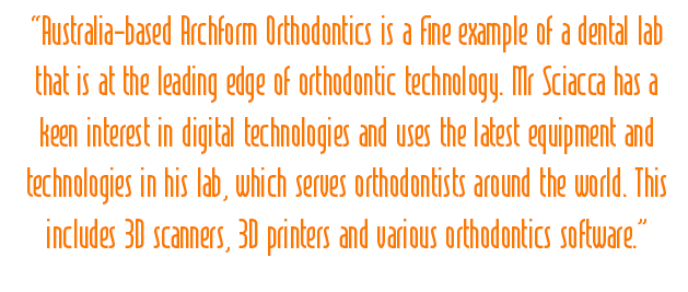 Australia-based Archform Orthodontics is a fine example of a dental lab that is at the leading edge of orthodontic technology. Mr Sciacca has a keen interest in digital technologies and uses the latest equipment and technologies in his lab, which serves orthodontists around the world. This includes 3D scanners, 3D printers and various orthodontics software.